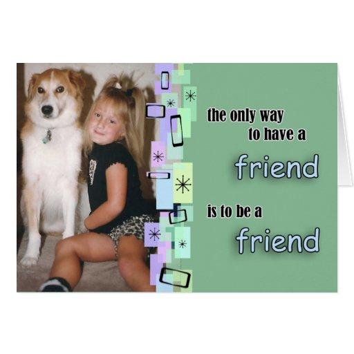 La única manera de tener un amigo es ser un amigo felicitación