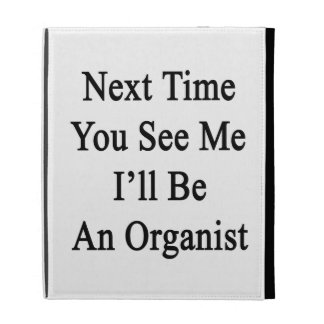 La vez próxima usted ve que yo será organista