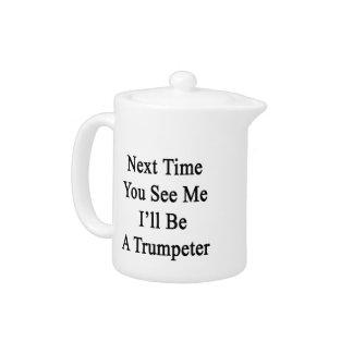 La vez próxima usted ve que yo será un trompetista