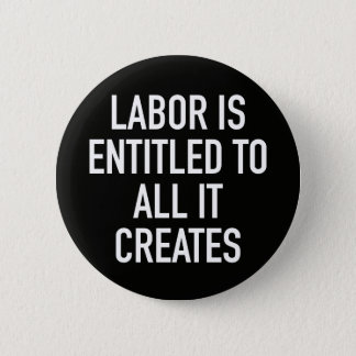 Labor is Entitled to All it Creates Pinback Button