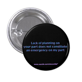 Lack of Planning on Your Part, Does Not Consti Pinback Button