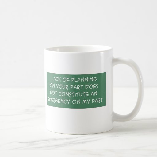 LACK OF PLANNING ON YOUR PART COFFEE MUG