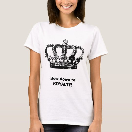 Ladies! [ Bow down to Royalty. ] T-Shirt