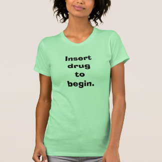 Ladies' Insert Drug To Begin Tshirts