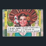 "LAMINATED PLACEMAT-IM WELL AWARE IM NOT PLACEMAT<br><div class=""desc"">EVERYONES CUP OF TEA…ID RATHER BE SOMEONES SHOT OF TEQUILA ANYWAY.</div>"