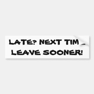 Late? Next Time Leave Sooner. Bumper Sticker