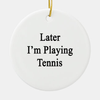 Later I'm Playing Tennis Ceramic Ornament