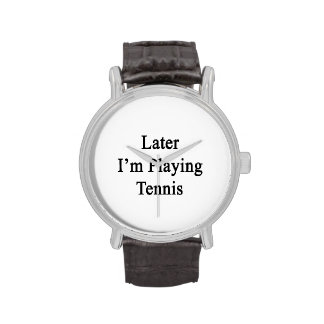 Later I'm Playing Tennis Watches