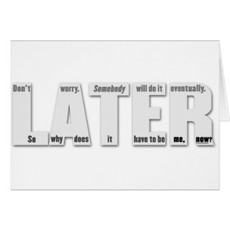 LATER (procrastinator's philosophy Card
