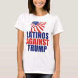 Latinos Against Trump T-Shirt