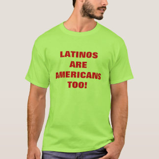 LATINOS ARE AMERICANS TOO! T-Shirt