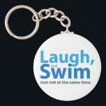 "Laugh and Swim ... but not at the same time Keychain<br><div class=""desc"">Tell them you like to laugh. Tell them you like to swim. Tell them you know better than to try both at once.  Although it should be obvious... </div>"