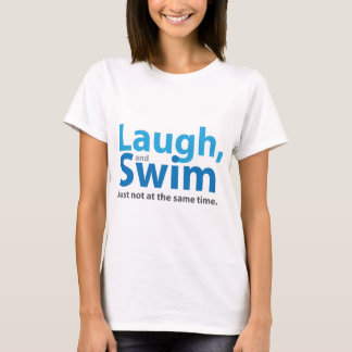 Laugh and Swim ... but not at the same time T-Shirt