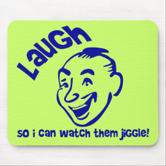 Laugh So I Can Watch Them Jiggle! Mouse Pad
