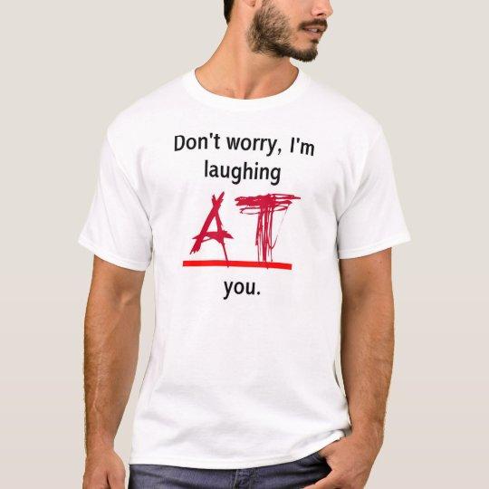 Laughing AT you T-Shirt