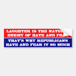 Laughter is the enemy of hate & fear & Republicans Bumper Sticker