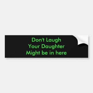 LaughYour DaughterMight no está adentro aquí Pegatina De Parachoque