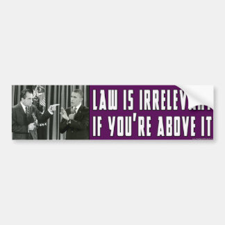 Law Is Irrelevant - If You're Above It Bumper Sticker