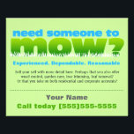 """Lawn Care Mow Grass Landscaper SMALL Flyer<br><div class=""""desc"""">Glossy little eye-catching flyer to help you find work and earn extra money in lawn care. Bold, bright letters that attract attention in a unique way, &quot; Need someone to mow?&quot; Customize text in this template to personalize to your specific needs. This is the season to really promote your business!...</div>"""