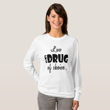 Lawyer Themed Lawyer Cool Funny - Law is My Drug of Choice T-Shirt