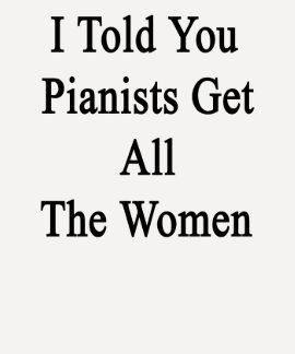 Le dije que los pianistas consiguen a todas las tshirt