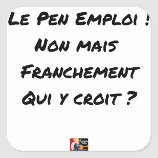 LE PEN EMPLOYMENT! NOT, BUT FRANKLY, WHICH SQUARE STICKER