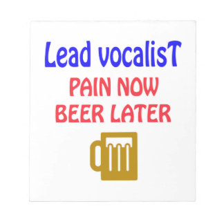 Lead Vocalist Pain now beer later Scratch Pads