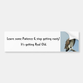 Learn patience stop getting nasty Bumper Sticker