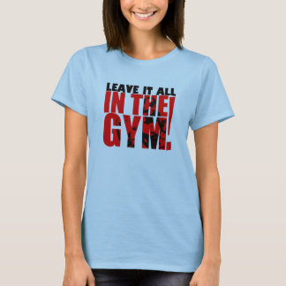 LEAVE IT ALL IN THE GYM T-Shirt