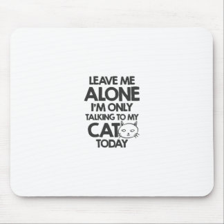Leave me alone, I am only talking to my cat today Mouse Pad