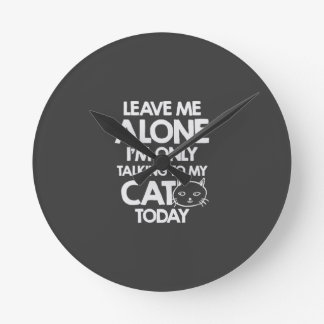 Leave me alone, I am only talking to my cat today Round Clock