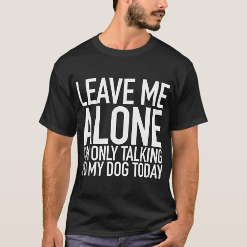 leave me alone I am only talking to my dog t_shirt