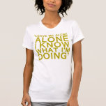 LEAVE ME ALONE I KNOW WHAT IM DOING T SHIRT
