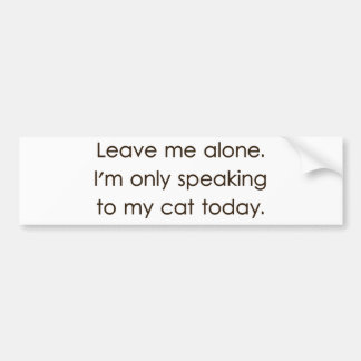 Leave Me Alone I m Only Speaking To My Cat Today Bumper Stickers