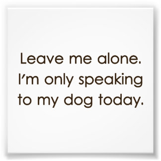 Leave Me Alone I m Only Speaking To My Dog Today Photo Art