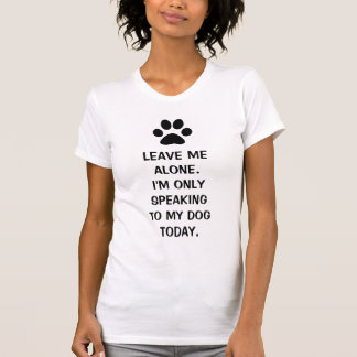 Leave Me Alone I m Only Speaking To My Dog Today Tees