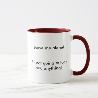 Leave me alone!I'm not going to loan you anything! Mug