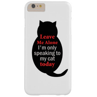 Leave Me Alone I'm only speaking to my cat today Barely There iPhone 6 Plus Case