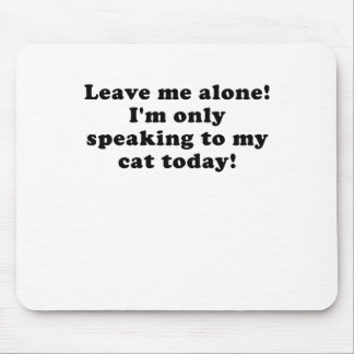 Leave Me Alone Im Only Speaking to my Cat Today Mouse Pad