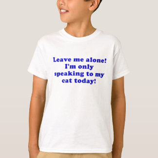 Leave Me Alone Im Only Speaking to my Cat Today T-Shirt