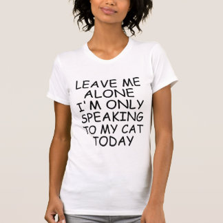 LEAVE ME ALONE I'M ONLY SPEAKING TO MY CAT TODAY T T SHIRTS