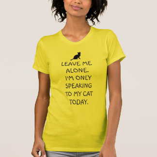 Leave Me Alone I'm Only Speaking To My Cat Today T Shirts