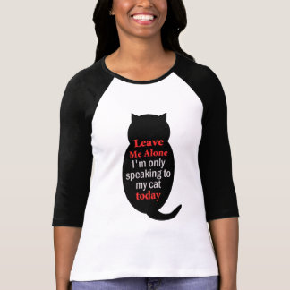 Leave Me Alone I'm only speaking to my cat today Tees