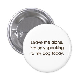 Leave Me Alone I'm Only Speaking To My Dog Today Button