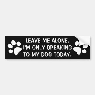 Leave Me Alone I'm Only Speaking To My Dog Today Car Bumper Sticker