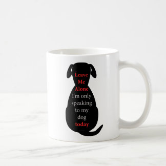 Leave Me Alone I'm only speaking to my dog today Classic White Coffee Mug