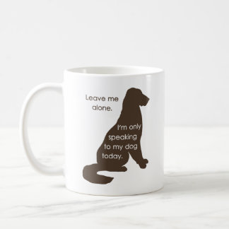 Leave Me Alone I'm Only Speaking To My Dog Today Coffee Mug