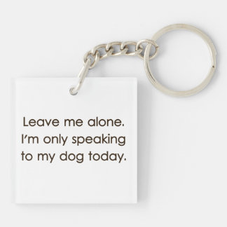 Leave Me Alone I'm Only Speaking To My Dog Today Keychain