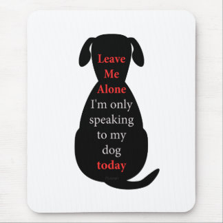 Leave Me Alone I'm only speaking to my dog today Mouse Pad