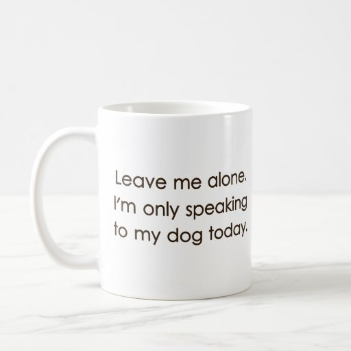 Leave Me Alone I'm Only Speaking To My Dog Today Mugs